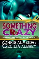 Something Crazy - A Contemporary Romance Short Story in the Countermeasure Series ebook by Chris  Almeida, Cecilia Aubrey