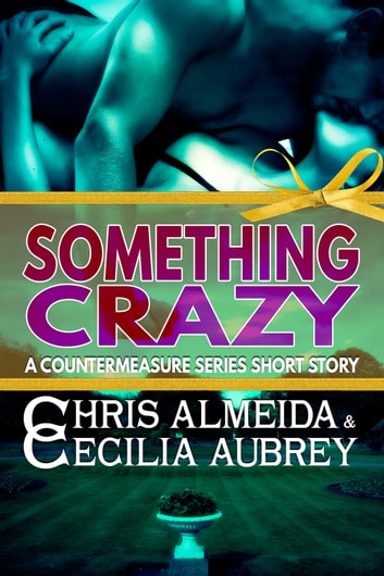 Something Crazy - A Contemporary Romance Short Story in the Countermeasure Series ebook by Chris  Almeida,Cecilia Aubrey