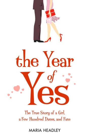 The Year of Yes: The Story of a Girl, a Few Hundred Dates, and Fate ebook by Maria Headley
