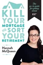 Kill Your Mortgage & Sort Your Retirement ebook by Hannah McQueen
