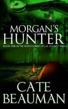 Morgan's Hunter (Book One In The Bodyguards Of L.A. County Series) ebook by Cate Beauman