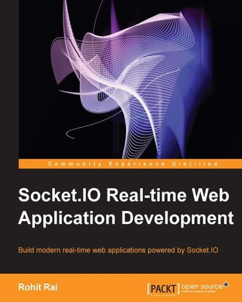 Socket.io Real-time Web Application Development ebook by Rohit Rai