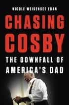 Chasing Cosby - The Downfall of America's Dad eBook by Nicole Weisensee Egan