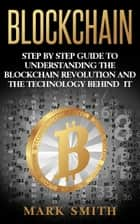 Blockchain - Step By Step Guide To Understanding The Blockchain Revolution And The Technology Behind It eBook by Mark Smith