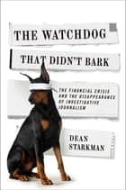 The Watchdog That Didn't Bark - The Financial Crisis and the Disappearance of Investigative Journalism ebook by Dean Starkman