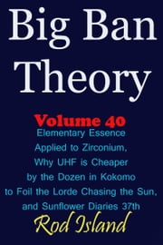 Big Ban Theory: Elementary Essence Applied to Zirconium, Why UHF is Cheaper by the Dozen in Kokomo to Foil the Lorde Chasing the Sun, and Sunflower Diaries 37th, Volume 40 ebook by Rod Island