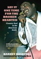 Say It One Time For The Brokenhearted - Country Soul In The American South ebook by Barney Hoskyns, William Bell