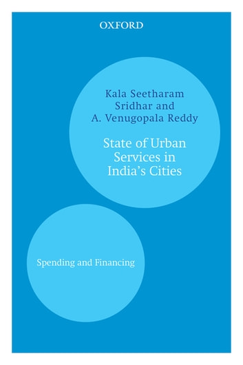 State of Urban Services in India's Cities - Spending and Financing ebook by Kala Seetharam Sridhar,A. Venugopala Reddy
