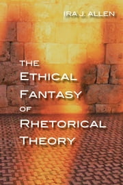 The Ethical Fantasy of Rhetorical Theory ebook by Ira Allen