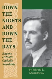 Down the Nights and Down the Days: Eugene O'Neill's Catholic Sensibility ebook by Shaughnessy, Edward L.