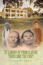 St. Landry-Up From Slavery Then Came the Fire!! ebook by Leona W. Smith