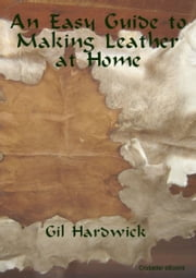 An Easy Guide to Making Leather at Home ebook by Gil Hardwick