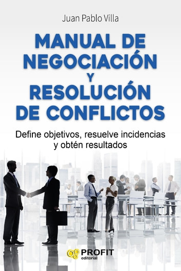 Manual de negociación y resolución de conflictos. - Define objetivos, resuelve incidencias y obtén resultados ebook by Juan Pablo Villa Casal