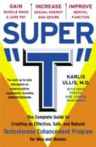 "Super ""T"" - The Complete Guide to Creating an Effective, Safe and Natural Testosterone Enhancement Program for Men and Women ebook by Greg Ptacek, Joshua Shackman, Karlis Ullis,..."
