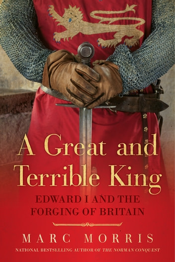 A Great and Terrible King: Edward I and the Forging of Britain ebook by Marc Morris