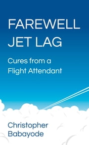 Farewell Jet Lag: Cures from a Flight Attendant ebook by Christopher Babayode