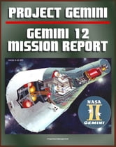 Gemini Program Mission Report: Gemini 12 - November 1966, Astronauts Lovell and Aldrin, Complete Details of the Spacecraft, Mission Operations, Experiments, EVA, Spacewalk, Agena Target Docking ebook by Progressive Management