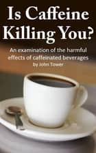 Is Caffeine Killing You? ebook by John Tower