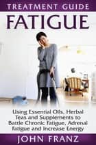 Fatigue: Using Essential Oils, Herbal Teas and Supplements to Battle Chronic Fatigue, Adrenal Fatigue and Increase Energy - Collective Wellness, #2 ebook by John Franz