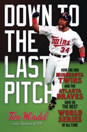 Down to the Last Pitch - How the 1991 Minnesota Twins and Atlanta Braves Gave Us the Best World Series of All Time ebook by Tim Wendel