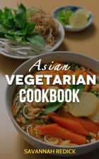 Cookbook: Asian Vegetarian ebook by Savannah Redick