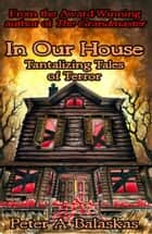 In Our House: Tantalizing Tales of Terror ebook by Peter A. Balaskas