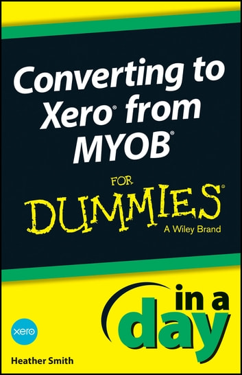 Converting to Xero from MYOB In A Day For Dummies ebook by Heather Smith
