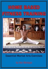 Home-Based Fitness Training - Essential Martial Arts Exercises ebook by Idai Makaya