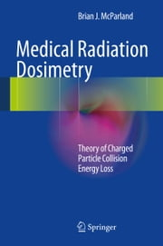 Medical Radiation Dosimetry - Theory of Charged Particle Collision Energy Loss ebook by Brian J. McParland