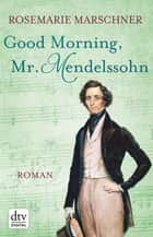 Good Morning, Mr. Mendelssohn - Roman ebook by Rosemarie Marschner