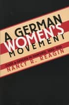 A German Women's Movement - Class and Gender in Hanover, 1880-1933 ebook by Nancy R. Reagin