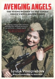 Avenging Angels - Young Women of the Soviet Union's WWII Sniper Corps ebook by Lyuba Vinogradova