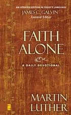 Faith Alone - A Daily Devotional eBook by Martin Luther, James C. Galvin