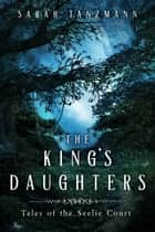 The King's Daughters - Tales of the Seelie Court, #1 ebook by Sarah Tanzmann