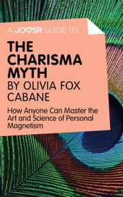 A Joosr Guide to… The Charisma Myth by Olivia Fox Cabane: How Anyone Can Master the Art and Science of Personal Magnetism ebook by Joosr