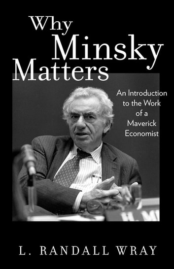 Why Minsky Matters - An Introduction to the Work of a Maverick Economist ebook by L. Randall Wray