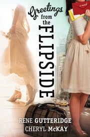 Greetings from the Flipside - A Novel ebook by Rene Gutteridge,Cheryl McKay