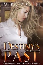 Destiny's Past - Daughters of the Crescent Moon, #1 ebook by Patricia C. Lee