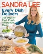 Every Dish Delivers - 365 Days of Fast, Fresh, Affordable Meals ebook by Sandra Lee
