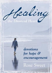 Healing the Divorced Heart - Devotions for Hope & Encouragement ebook by Rose Sweet