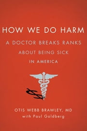 How We Do Harm - A Doctor Breaks Ranks About Being Sick in America ebook by Paul Goldberg, Otis Webb Brawley, MD