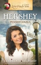 Love Finds You in Hershey, Pennsylvania ebook by Cerella Sechrist