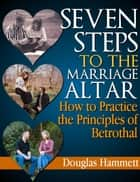Seven Steps to the Marriage Altar: How to Practice the Principles of Betrothal ebook by Douglas Hammett