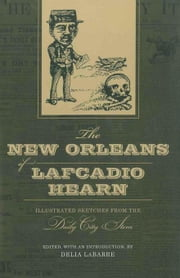 The New Orleans of Lafcadio Hearn: Illustrated Sketches from the Daily City Item ebook by LaBarre, Delia