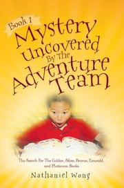Book I: Mystery Uncovered By The Adventure Team ebook by Nathaniel Wong
