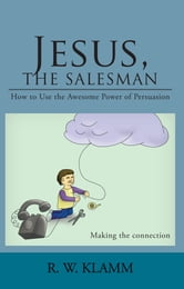 Jesus, The Salesman - How to Use the Awesome Power of Persuasion ebook by R.W. Klamm