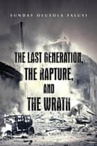 The Last Generation, the Rapture, and the Wrath ebook by Sunday Olusola Faluyi