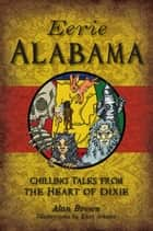 Eerie Alabama - Chilling Tales from the Heart of Dixie ebook by Alan Brown, Kari Schultz