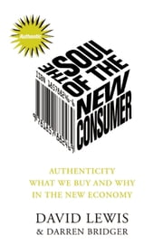 The Soul of the New Consumer - Authenticity - What We Buy and Why in the New Economy ebook by David Lewis,Darren Bridger