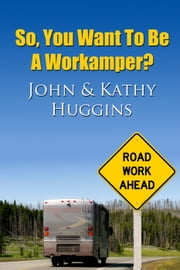 So, You Want to be a Workamper? ebook by John and Kathy Huggins